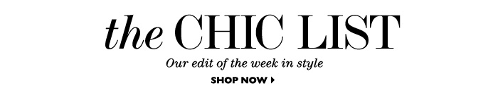 THE CHIC LIST Our edit of the week in style SHOP NOW