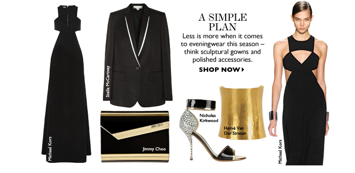 A SIMPLE PLAN Less is more when it comes to eveningwear this season – think sculptural gowns and polished accessories. SHOP NOW