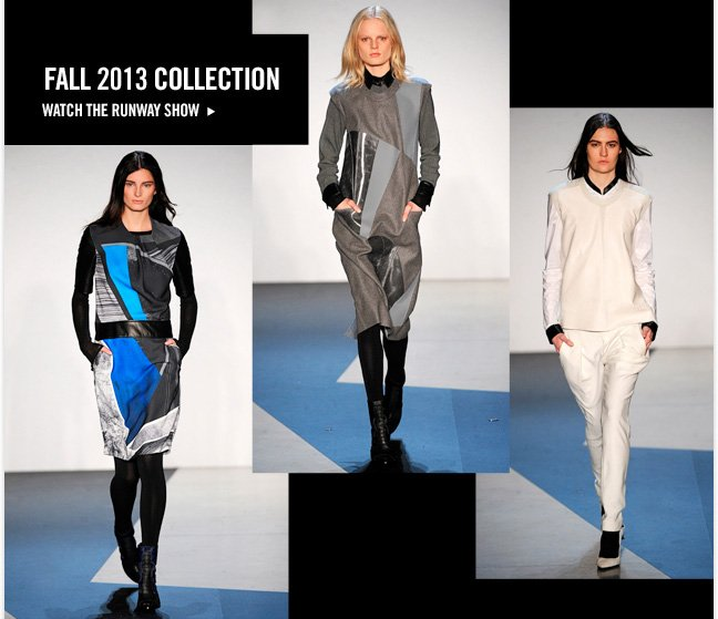 Fall 2013 Collection. Watch the runway show.