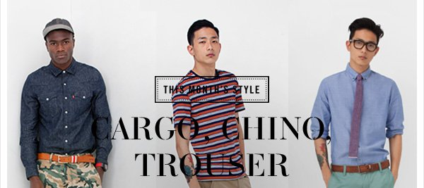 THIS MONTH'S STYLE: CARGO, CHINO, TROUSER