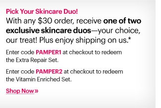 Pick Your Skincare Duo!          With any $30 order, receive one of two exclusive skincare duos – your choice, our treat! Plus enjoy shipping on us.*      Enter code: PAMPER1 at checkout to redeem the Extra Repair Set.  Enter code: PAMPER2 at checkout to redeem the Vitamin Enriched Set. Shop Now»