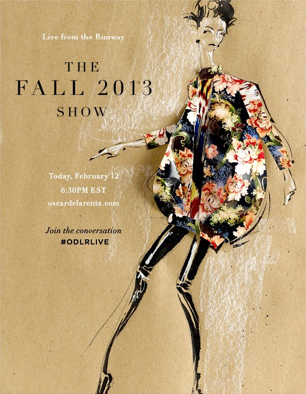 Live from the Runway The Fall 2013 Show Today, February 12 6:30PM EST oscardelarenta.com Join the conversation #ODLRLIVE