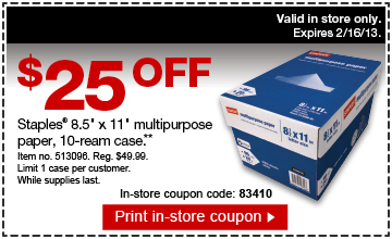 "$25 off  Staples® 8.5"" x 11"" multipurpose paper, 10-ream case (**).  Item no. 513096. Reg. $49.99. Limit 1 case per customer. While supplies  last. In-store coupon code: 83401. Print in-store coupon. Valid in store  only. Expires 2/16/13."