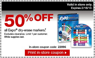 50% off  all Expo Dry-Erase markers (†). Excludes clearance. Limit 1 per  customer. While supplies last. In-store coupon code: 22096. Print  in-store coupon. Valid in store only. Expires 2/16/13.