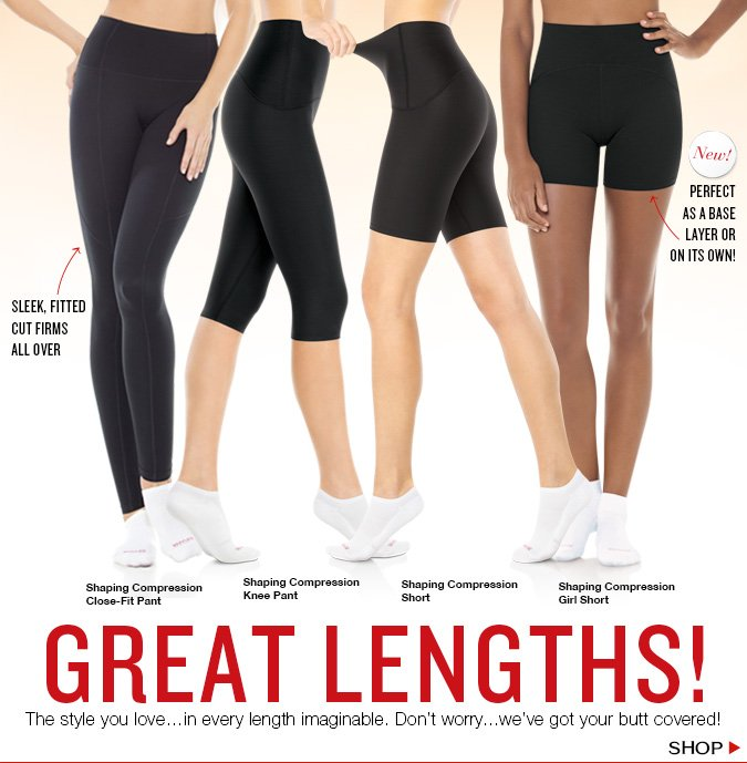 GREAT LENGTHS! The style you love...in every length imaginable. Don't worry...we've got your butt covered! Shop!