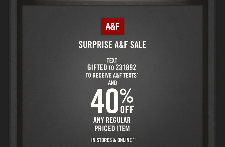 A&F          SURPRISE A&F SALE          TEXT     GIFTED TO 231892 TO RECEIVE A&F TEXTS* AND 40% OFF ANY REGULAR PRICED ITEM**