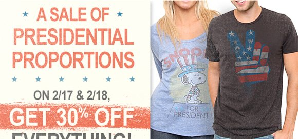 A sale of presidential proportions. On 2/17 & 2/18. Get 30% off Everything.