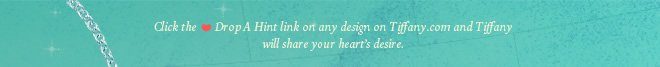 Click the ♥ Drop A Hint link on any design on Tiffany.com and Tiffany will share your heart's desire.