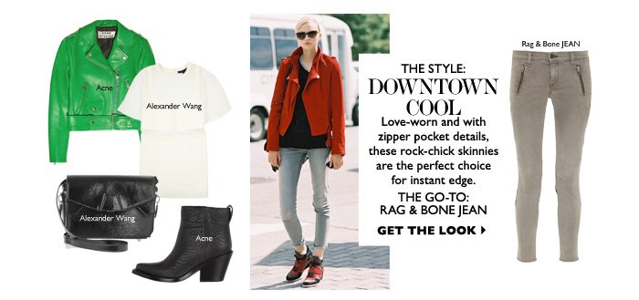 The Style: Downtown cool Love-worn and with zipper pocket details, these rock-chick skinnies are the perfect choice for instant edge. THE GO-TO: RAG & BONE JEAN GET THE LOOK