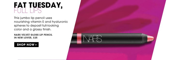 Fat Tuesday, Full Lips. This jumbo lip pencil uses nourishing vitamin E and hyaluronic spheres to deposit full-looking color and a glossy finish. NARS Velvet Gloss Lip Pencil, $25. Shop now.