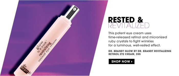 Rested & Revitalized. This potent eye cream uses time-released retinol and micronized ruby crystals to fight wrinkles for a luminous, well-rested effect. Dr. Brandt Glow by Dr. Brandt Revitalizing Retinol Eye Cream, $55. Shop now.