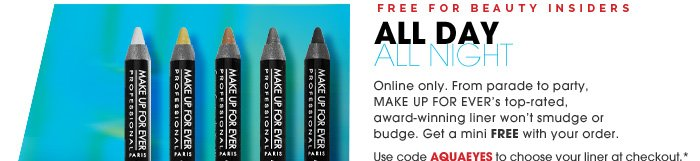 Free for Beauty Insiders. All Day All Night. From parade to party, MAKE UP FOR EVER's top-rated, award-winning liner won't smudge or budge. Get a mini FREE with your order. Online only. Use code AQUAEYES to choose your liner at checkout.* Shop now.