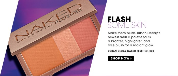 Flash Some Skin. Make them blush. Urban Decay's newest NAKED palette touts a bronzer, highlighter, and rose blush for a radiant glow. Urban Decay Naked Flushed, $30. Shop now.