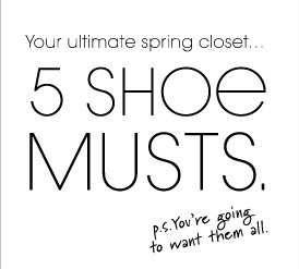Your ultimate spring closet... 5 SHOE MUSTS.