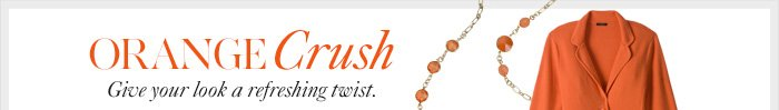 Orange Crush  Give your look  a refreshing twist.