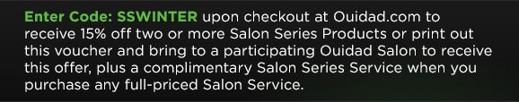 Enter Code: SSWINTER upon checkout at Ouidad.com to receive 15% off two or more Salon Series Products or print out this voucher and bring to a participating Ouidad Salon to receive this offer, plus a complimentary Salon Series Service when you purchase any full-priced Salon Service.
