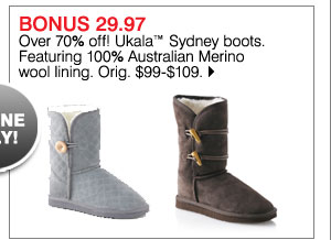 Bonus 29.97 Over 70% off! Ukala™ Sydney boots. Featuring 100% Austrailian Merino wool lining. Orig. $99-$109. Shop now.