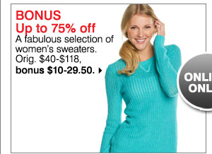 Bonus Up to 75% off a fabulous selection of women's sweaters. Orig. $40-$118, bonus $10-29.50. shop now.