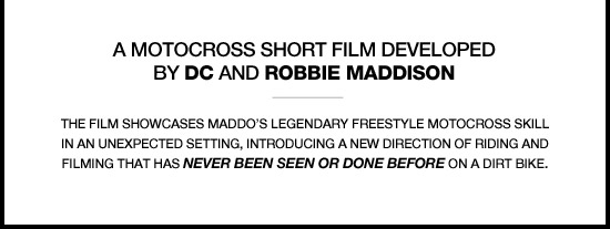 A Motocross Short Film Developed by DC and Robbie Maddison. The film showcases Maddo's legendary freestyle motocross skill in an unexpected setting, introducing a new direction of riding and filming that has never been seen or done before on a dirt bike.