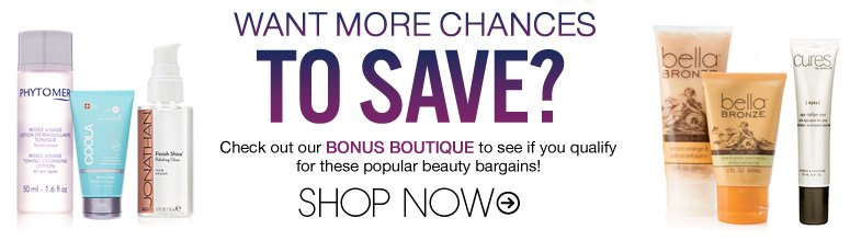 Want More Chances to Save? Check out our Bonus Boutique to see if you qualify for these popular beauty bargains! Shop Now>>