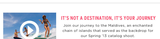 It's Not A Destination, It's Your Journey. Join our journey to the Maldives, an enchanted chain of islands that served as the backdrop for our Spring '13 catalog shoot.