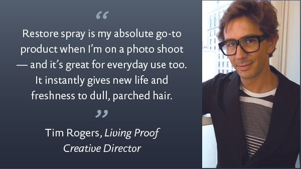 Restore spray is my absolute go-to product when I'm on a photo shoot - and it's great for every day use too.  It instantly gives new life and freshness to dull, partched hair. - Tim Rogers, Living Proof Creative Director