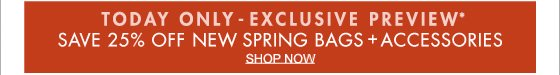 TODAY ONLY - EXCLUSIVE PREVIEW* SAVE 25% OFF NEW SPRING BAGS + ACCESSORIES SHOP NOW (*PROMOTION ENDS 02.12.13 AT 11:59 PM/PT. NOT VALID ON PREVIOUS PURCHASES.)