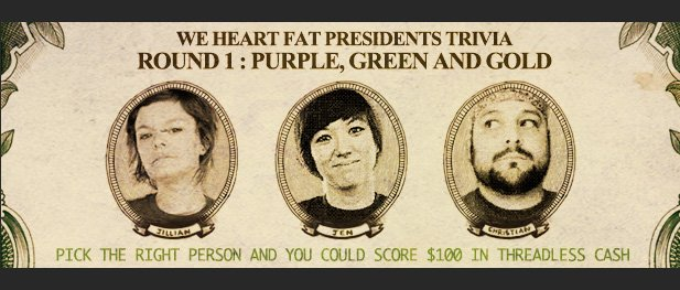 We Heart Fat Presidents Trivia. Round 1 - Purple, Green, and Gold. Pick the right person and you could score $100 in Threadless cash.