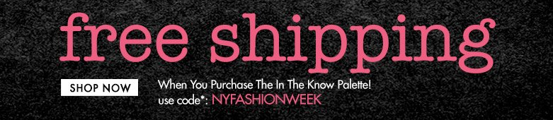 free shipping**When You PurchaseThe In The Know Palette! use code*:NYFASHIONWEEK