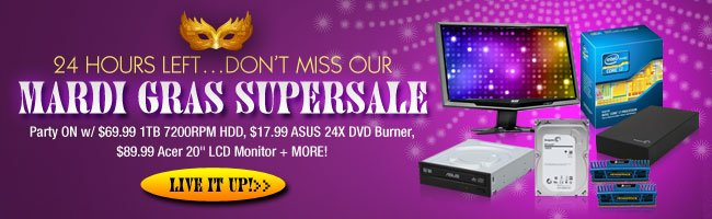 "24 HOURS LEFT…DON'T MISS OUR  MARDI GRAS SUPERSALE  Party ON w/ $69.99 1TB 7200RPM HDD, $17.99 ASUS 24X DVD Burner, $89.99 Acer 20"" LCD Monitor + MORE!"