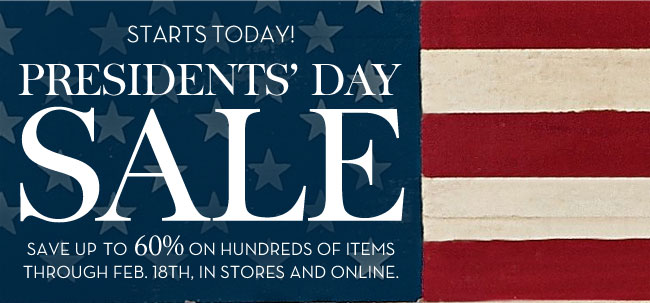 STARTS TODAY! PRESIDENTS' DAY SALE - SAVE UP TO 60% ON HUNDREDS OF ITEMS THROUGH FEB. 18TH, IN STORES AND ONLINE.