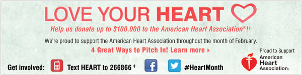 LOVE YOUR HEART. Help us donate up to $100,000 to the American Heart Association®!† We're proud to support the American Heart Association throughout the month of February. 4 Great Ways  to Pitch in! Learn More.