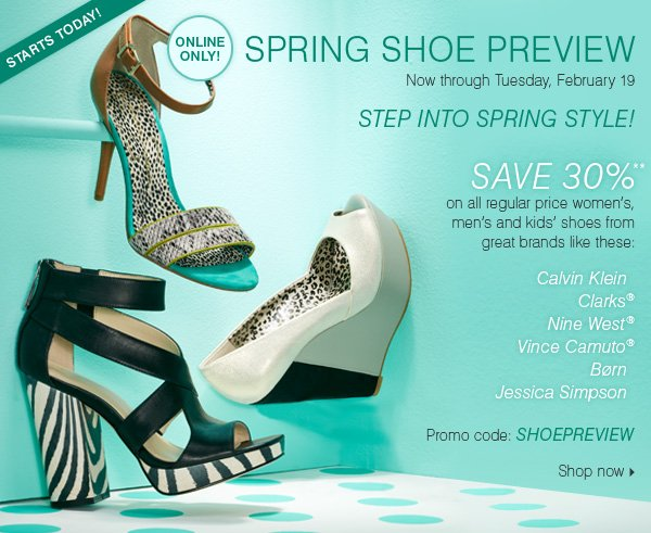 STARTS TODAY! ONLINE ONLY! SPRING SHOE PREVIEW! Now through Tuesday, February 19. STEP INTO  SPRING STYLE! Save 30%** on all regular price women's, men's and kids' shoes from great brands like these: Calvin Klein, Clarks® Nine West® Vince Camuto$® Børn, Jessica Simpson. Promo code:  SHOEPREVIEW. Shop now >>