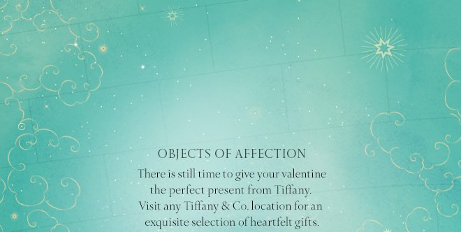 Objects of Affection: There is still time to give your valentine the perfect present from Tiffany. Visit any Tiffany & Co. location for an exquisite selection of heartfelt gifts.