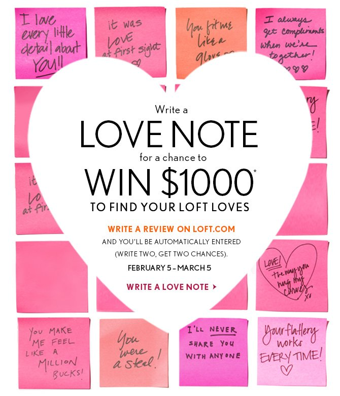 Write a LOVE NOTE for a chance to WIN $1000* TO FIND YOUR LOFT LOVES  WRITE A REVIEW ON LOFT.COM AND YOU'LL BE AUTOMATICALLY ENTERED (WRITE TWO, GET TWO CHANCES) FEBRUARY 5 - MARCH 5  WRITE A LOVE NOTE