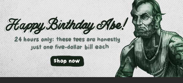 Happy Birthday Abe - 24 hours only: these tees are honestly just one five-dollar bill each. Shop now.