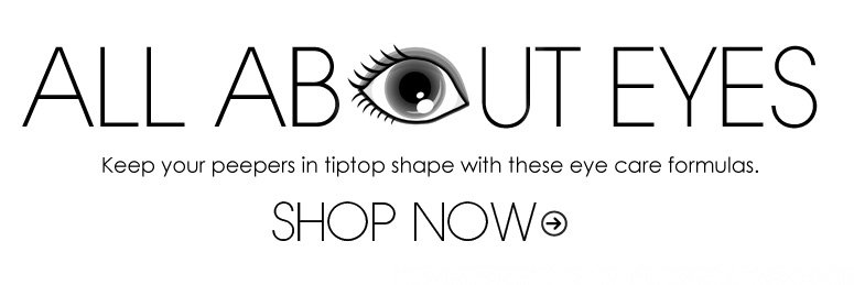 All About Eyes Keep your peepers in tiptop shape with these eye care formulas. Shop Now>>