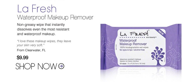 "La Fresh Waterproof Makeup Remover  Non-greasy wipe that instantly dissolves even the most resistant and waterproof makeup. ""I love these makeup wipes, they leave your skin very soft."" –From Clearwater, FL $9.99 Shop Now>>"