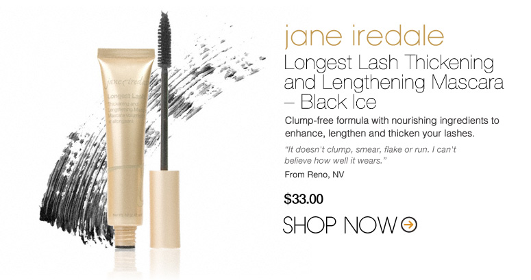 "jane iredale Longest Lash Thickening and Lengthening Mascara – Black Ice Clump-free formula with nourishing ingredients to enhance, lengthen and thicken your lashes. ""It doesn't clump, smear, flake or run. I can't believe how well it wears."" –From Reno, NV $33 Shop Now>>"