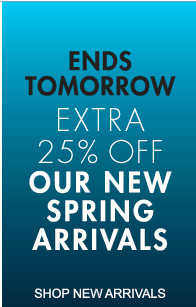 ENDS TOMORROW EXTRA 25% OFF OUR NEW SPRING ARRIVALS