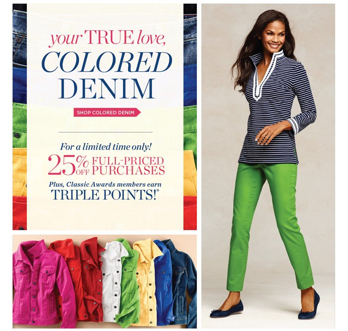 Your true love, colored denim. Shop colored denim. For a limited time only! 25% off full-priced purchases. Plus, Classic Awards members earn Triple Points!.