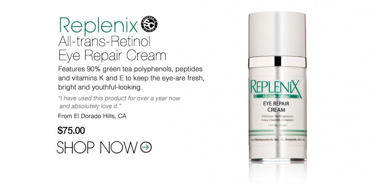 """Shopper's Choice Replenix All-trans-Retinol Eye Repair Cream Features 90% green tea polyphenols, peptides and vitamins K and E to keep the eye-are fresh, bright and youthful-looking. """"I have used this product for over a year now and absolutely love it."""" –From El Dorado Hills, CA $75 Shop Now>>"""