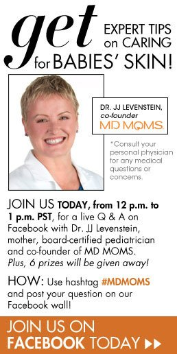 Get Expert Tips on Caring for Babies' Skin! Join us today from 12pm to 1pm PST for a live Q&A with Dr JJ Levenstein, mother, board-certified pediatrician and co-founder of MD MOMS. Plus, 6 prizes will be given away! Use hashtag #MDMOMS and post your question on our Facebook wall! Join Us on Facebook Today>>