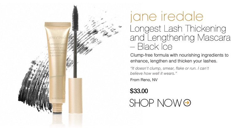 """jane iredale Longest Lash Thickening and Lengthening Mascara – Black Ice Clump-free formula with nourishing ingredients to enhance, lengthen and thicken your lashes. """"It doesn't clump, smear, flake or run. I can't believe how well it wears."""" –From Reno, NV $33 Shop Now>>"""