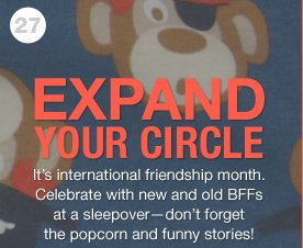 EXPAND YOUR CIRCLE - It's international friendship month. Celebrate with new and old BFFs at a sleepover-don't forget the popcorn and funny stories!
