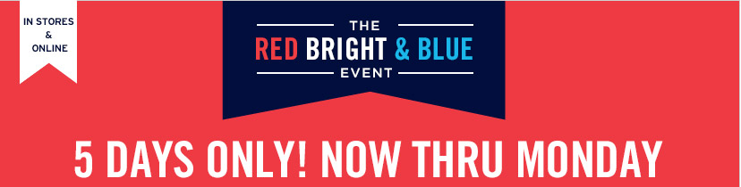 IN STORES & ONLINE | THE RED BRIGHT & BLUE EVENT | 5 DAYS ONLY! NOW THRU MONDAY