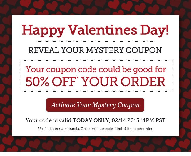 Happy Valentine's Day!   Reveal Your Mystery Coupon   Your coupon code could be good for 50% OFF your order   Your code is valid TODAY ONLY, 02/14 2013 11PM PST   Activate Your Mystery Coupon