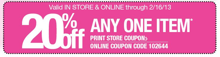 Valid in store and online through 2/16/13 - 20% Off Any One Item. Use online coupon 102644