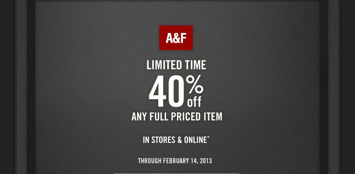 A&F LIMITED TIME 40% OFF ANY  FULL PRICED ITEM | IN STORES & ONLINE* | THROUGH FEBRUARY 14, 2013