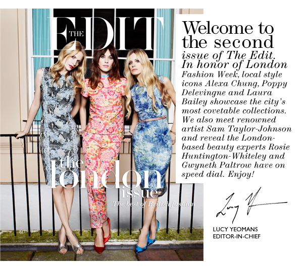 Welcome to the second issue of The Edit. In honor of London Fashion Week, local style icons Alexa Chung, Poppy Delevingne and Laura Bailey showcase the city's most covetable collections. We also meet renowned artist Sam Taylor-Johnson and reveal the London- based beauty experts Rosie Huntington-Whiteley and Gwyneth Paltrow have on speed dial. Enjoy!